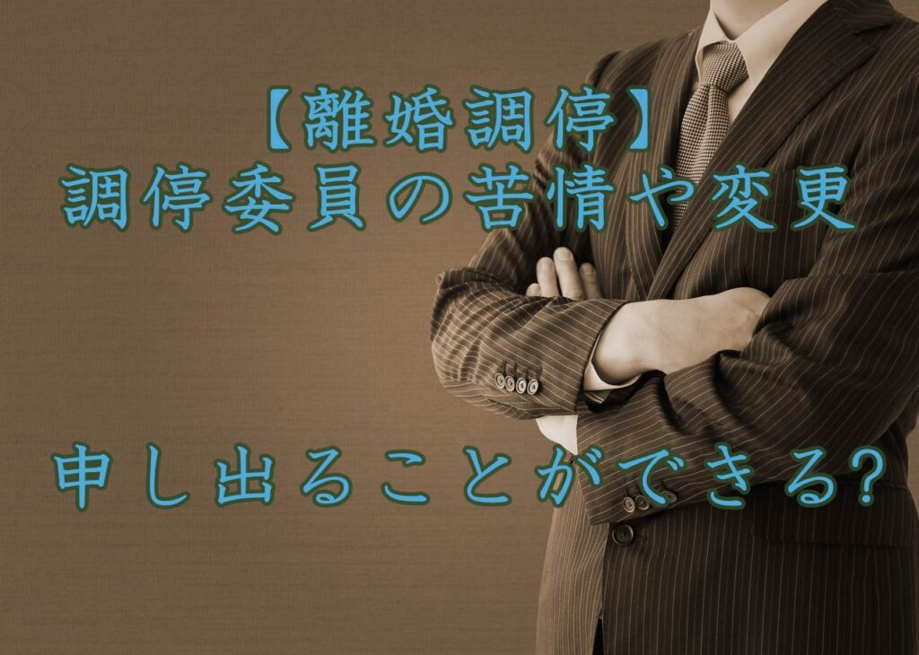 【離婚調停】調停委員の苦情や変更は申し出ることができる?